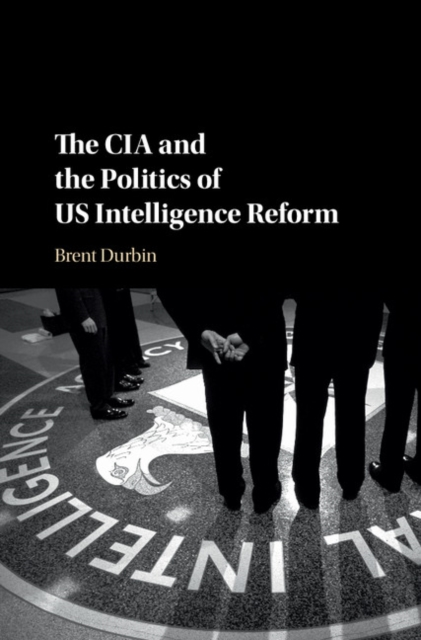 The CIA and the Politics of US Intelligence Reform the cia and the politics of us intelligence reform