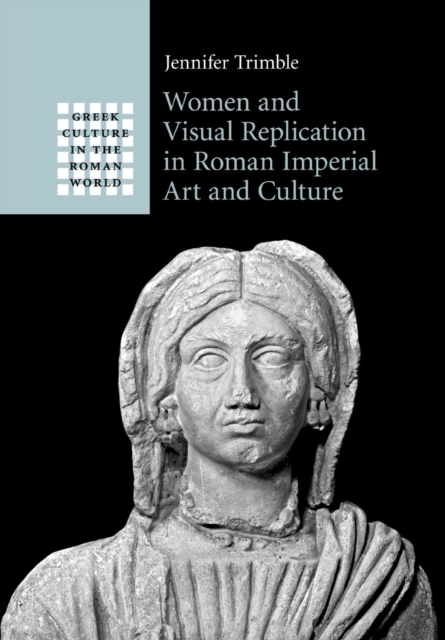 Women and Visual Replication in Roman Imperial Art and Culture visual style and constructing identity in the hellenistic world