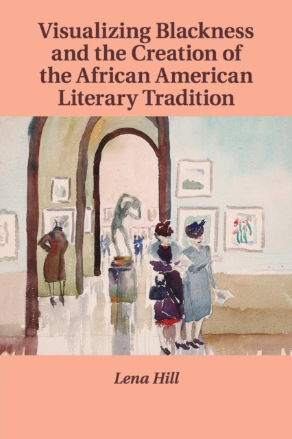 Visualizing Blackness and the Creation of the African American Literary Tradition a new literary history of america