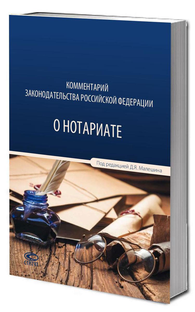 Дмитрий Малешин Комментарий законодательства Российской Федерации о нотариате проект закона о нотариате с пояснениями