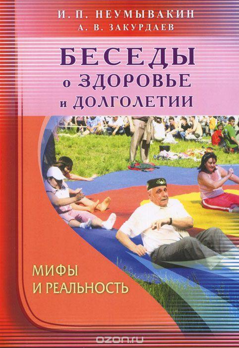 И. П. Неумывакин, А. В. Закурдаев Беседы о здоровье и долголетии. Мифы и реальность