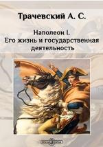 Наполеон I. Его жизнь и государственная деятельность е ф канкрин его жизнь и государственная деятельность