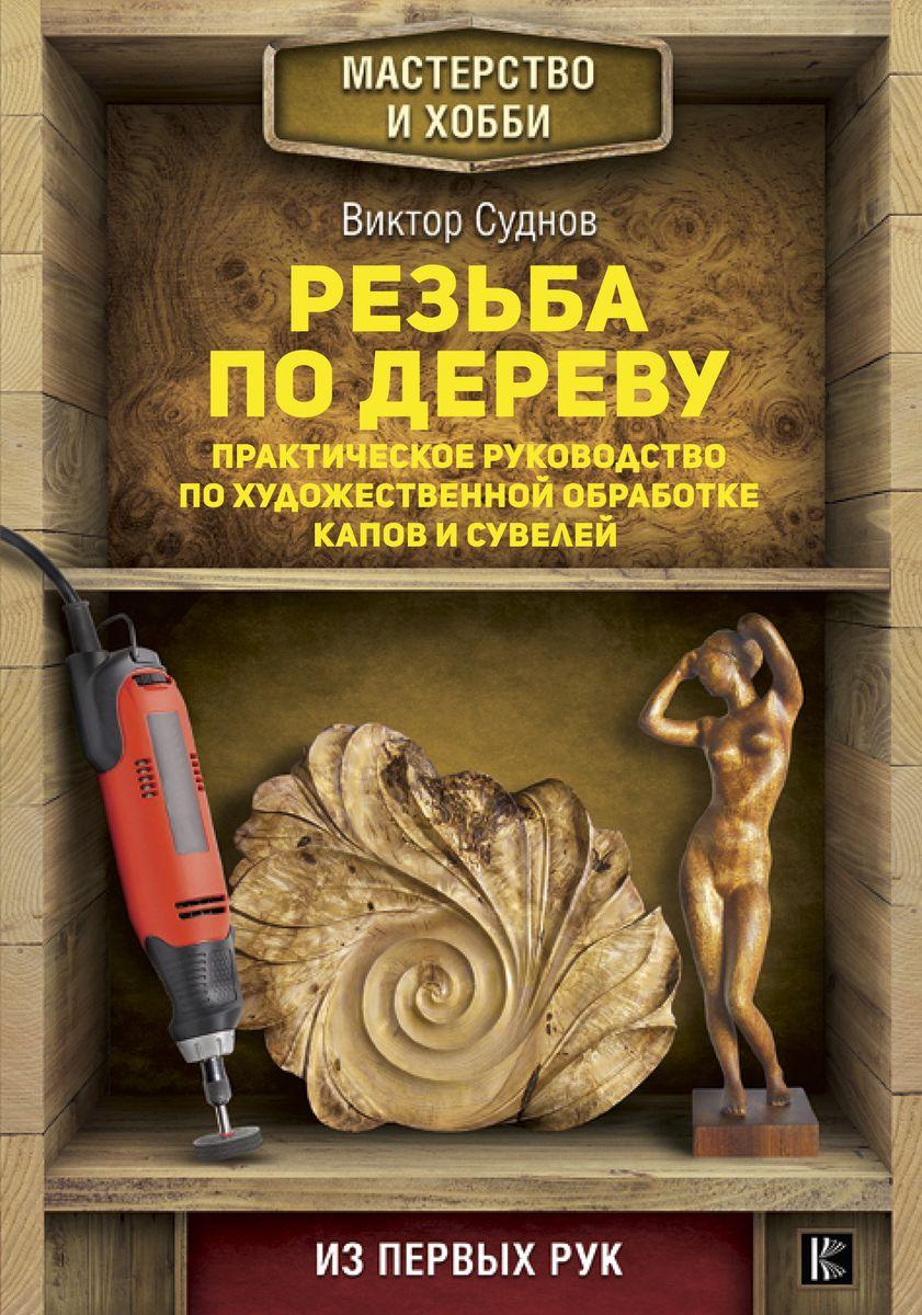 В. П. Суднов Резьба по дереву. Практическое руководство по художественной обработке капов и сувелей