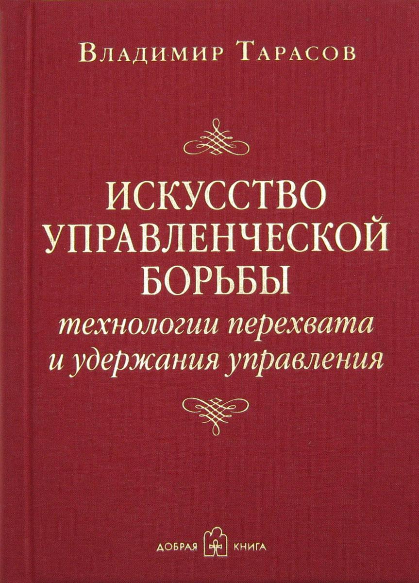 Владимир Тарасов Искусство управленческой борьбы. Технологии перехвата и удержания управления