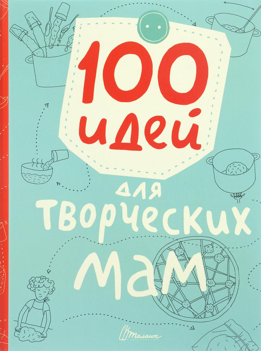 100 идей для творческих мам. Книжка -лучший подарок