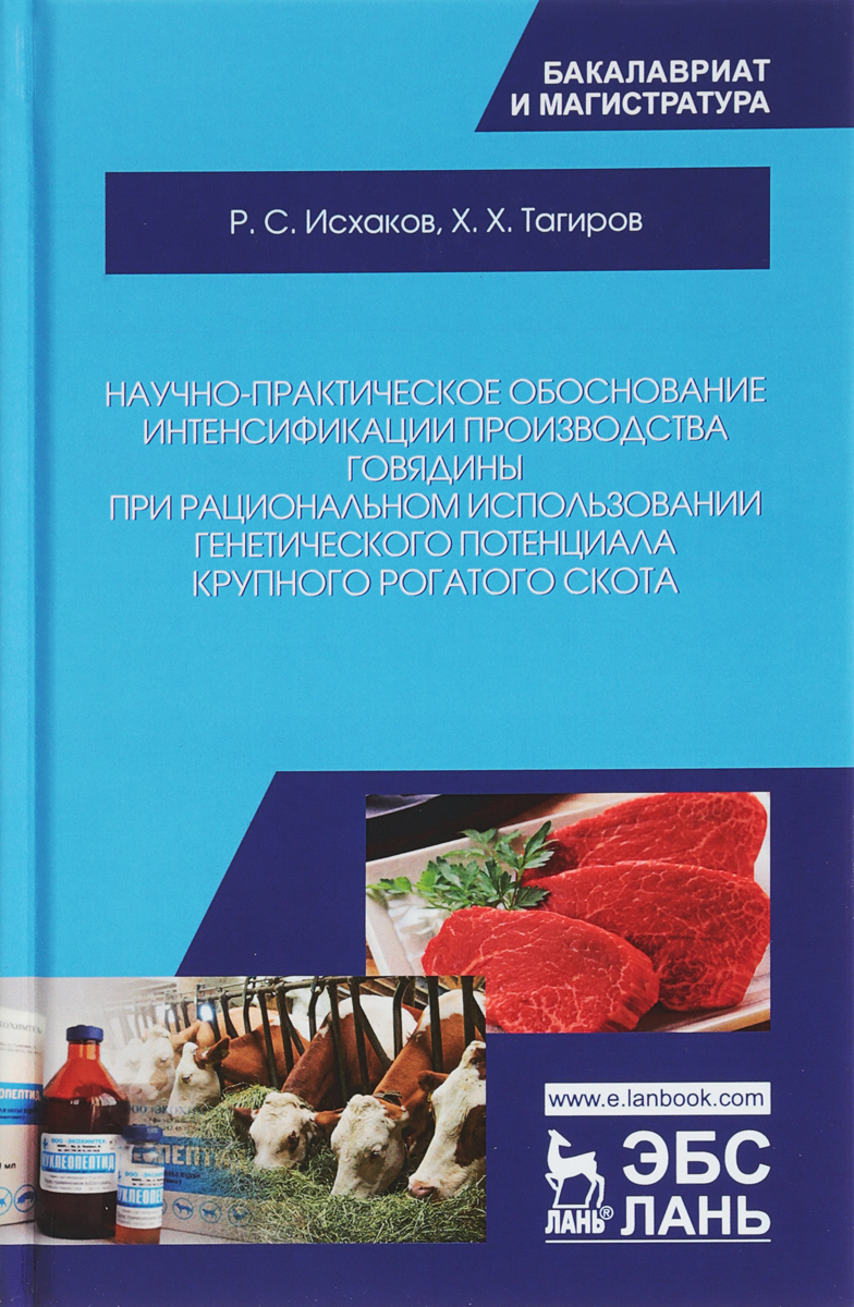 Р. С. Исхаков, Х. Х. Тагиров Научно-практическое обоснование интенсификации производства говядины при рациональном использовании генетического потенциала крупного рогатого скота. Монография