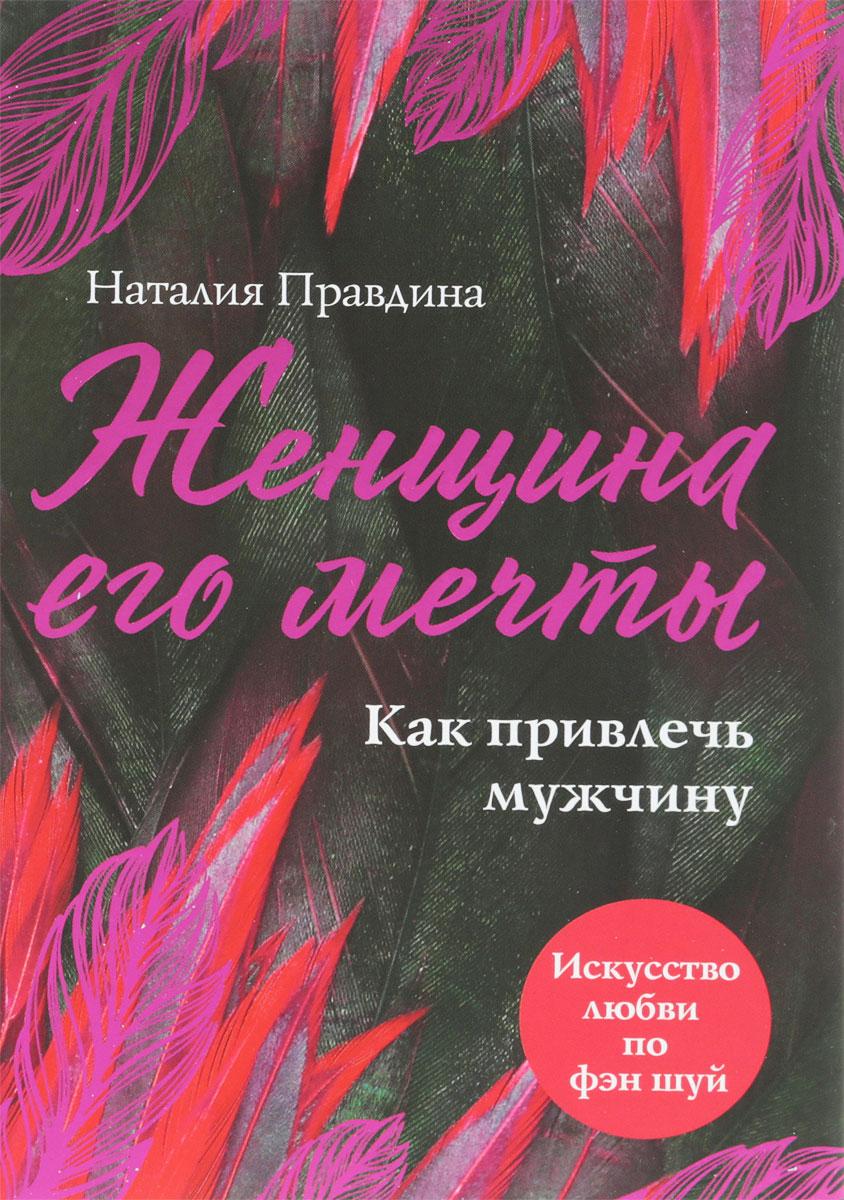 Наталия Правдина Женщина его мечты. Как привлечь мужчину наталия правдина энергия любви