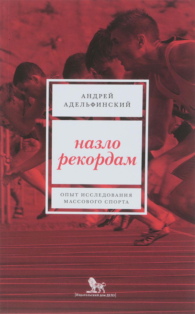 Назло рекордам. Опыт исследования массового спорта. А.С. Адельфинский