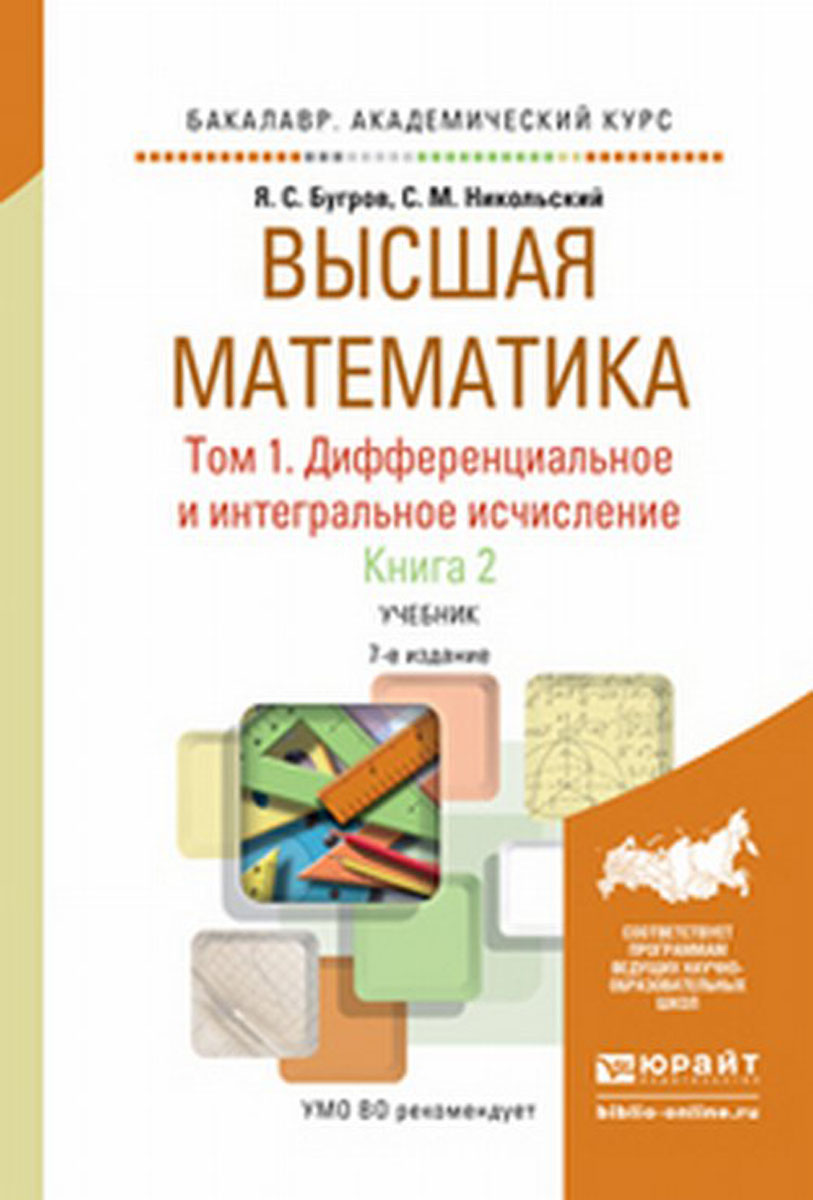 Я. С. Бугров, С. М. Никольский Высшая математика. Дифференциальное и интегральное исчисление. Учебник. В 3 томах. Том 1. В 2 книгах. Книга 2