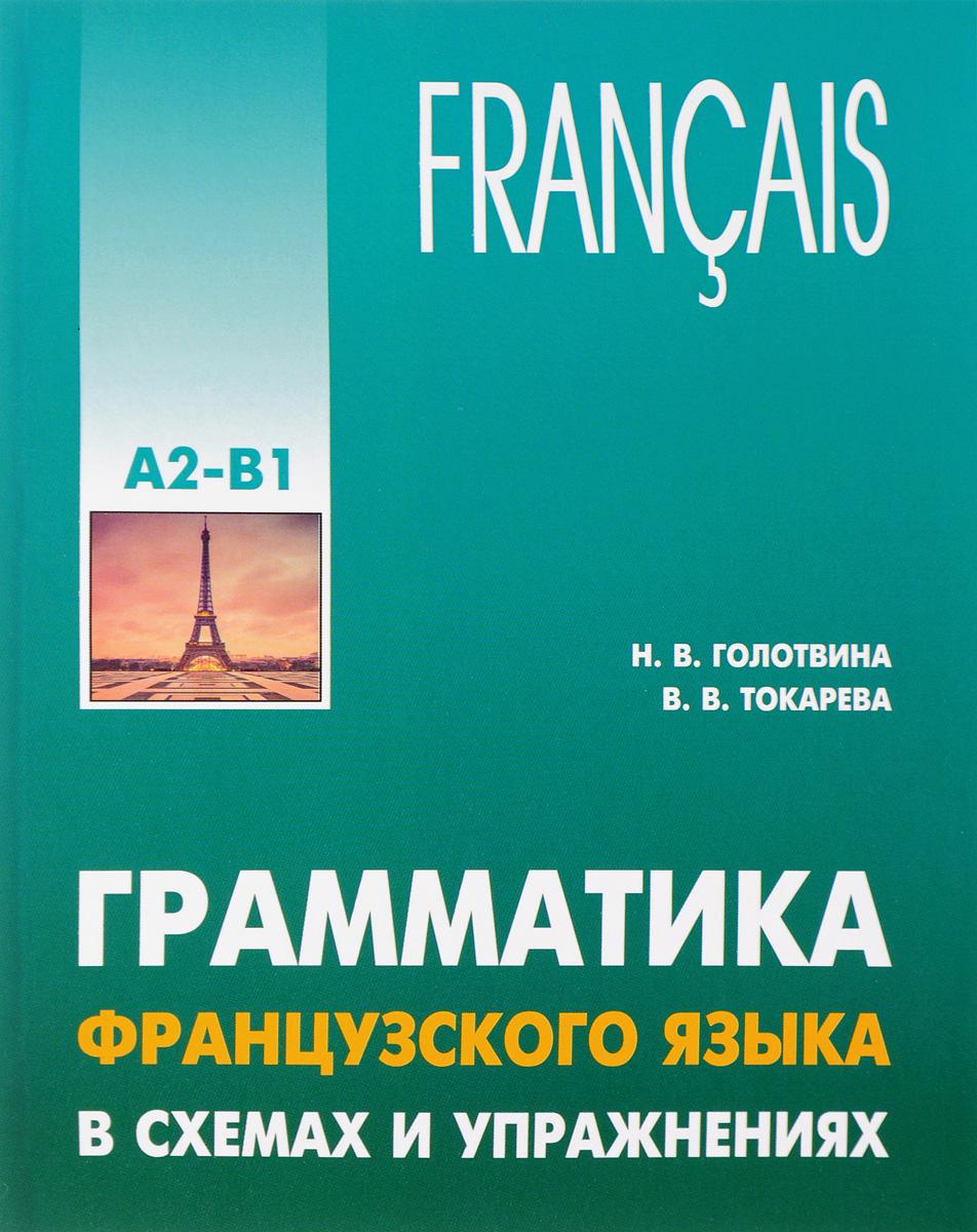 Н. В. Голотвина, В. В. Токарева Грамматика французского языка в схемах и упражнениях. Уровень А2-В1