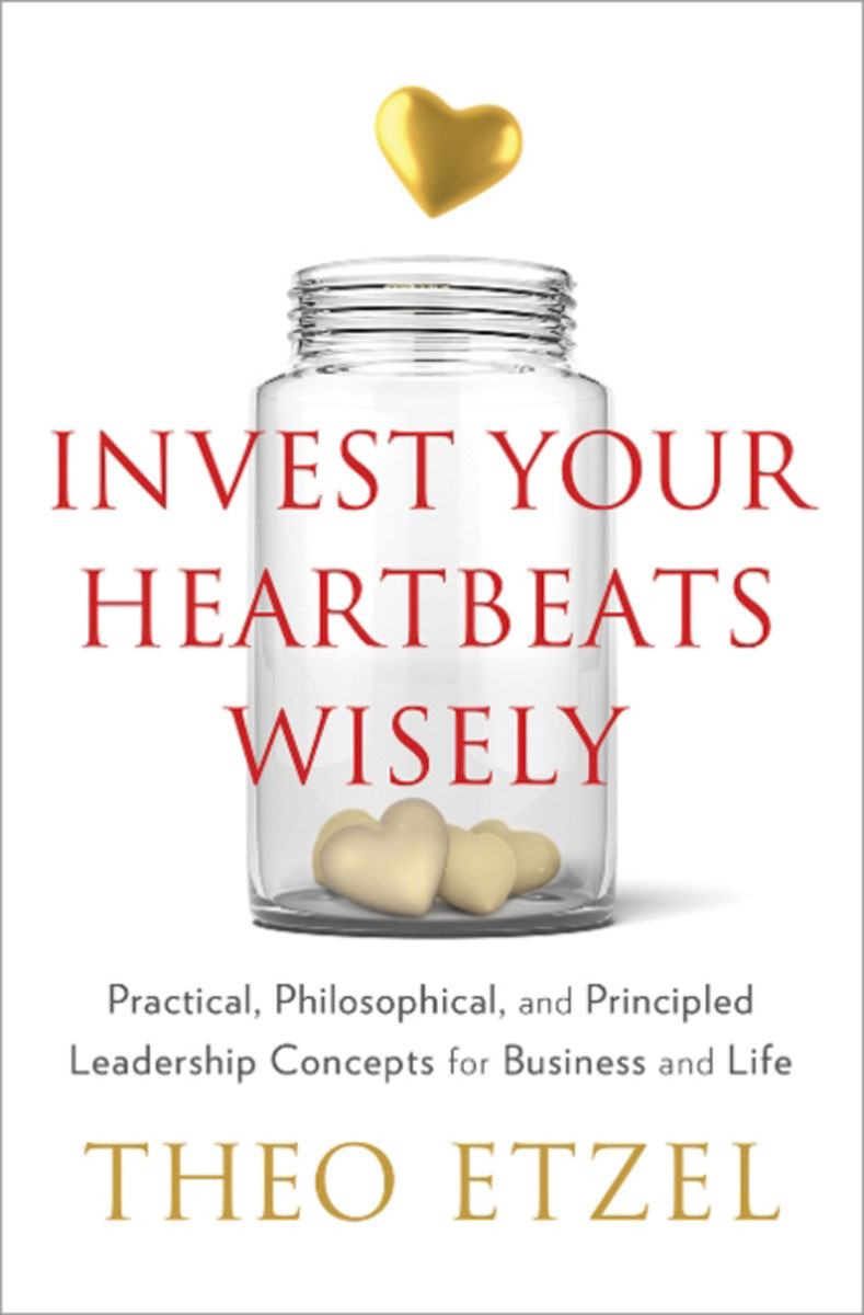 Invest Your Heartbeats Wisely: Practical, Philosophical & Principled Leadership Concepts for Business & Life driven to distraction