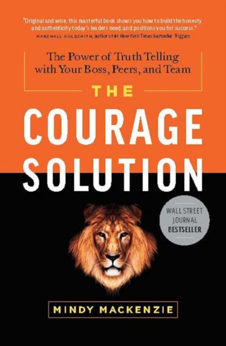 Courage Solution: The Power of Truth Telling with Your Boss, Peers & Team change your mind change your life