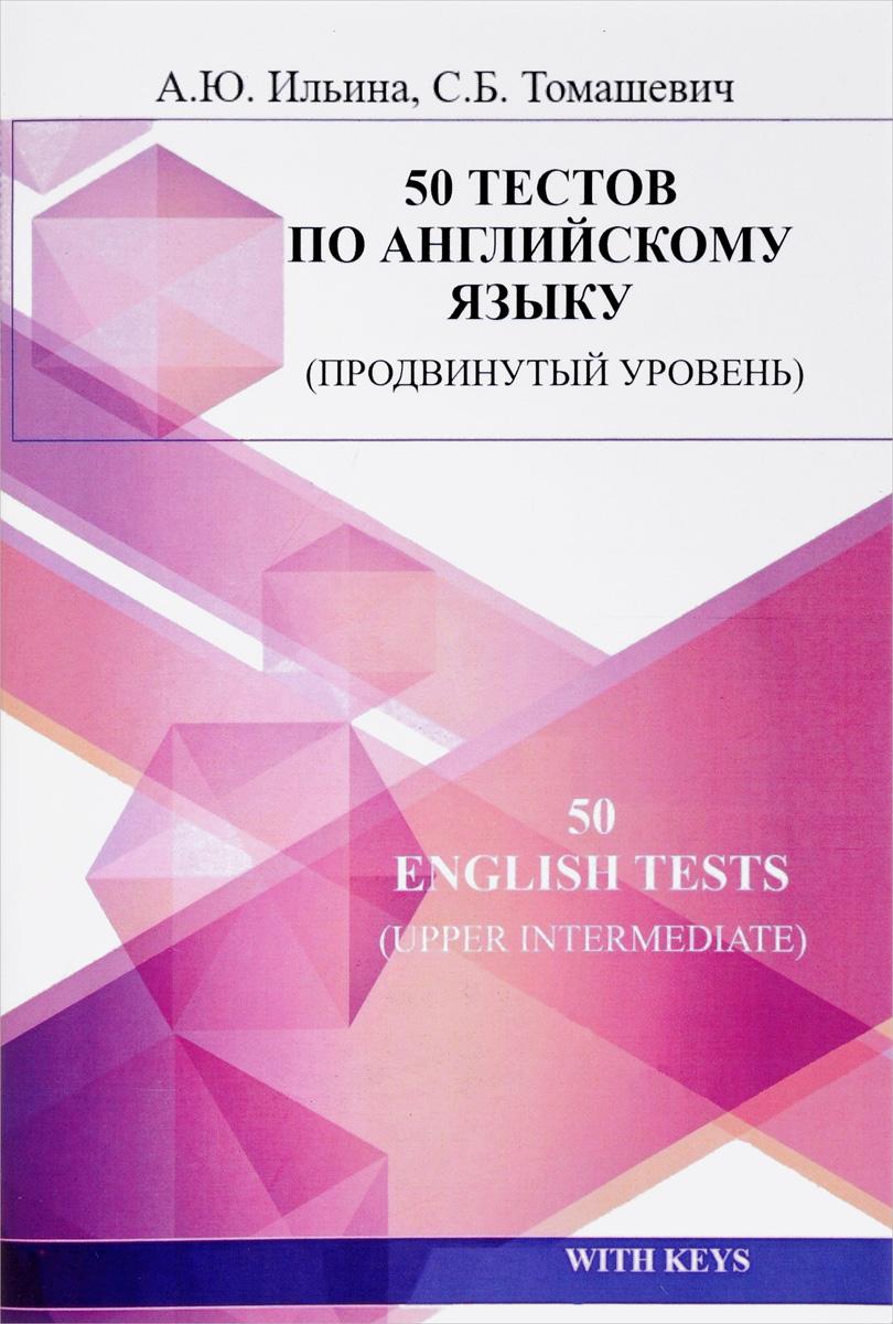 А. Ю. Ильина, С. Б. Томашевич 50 English Tests: Upper Intermediate / 50 тестов по английскому языку. Продвинутый уровень. Учебное пособие