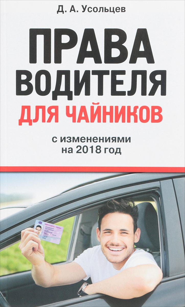 Д. А. Усольцев Права водителя для чайников. С изменениями на 2018 год д а усольцев права водителя для чайников с изменениями на 2018 год