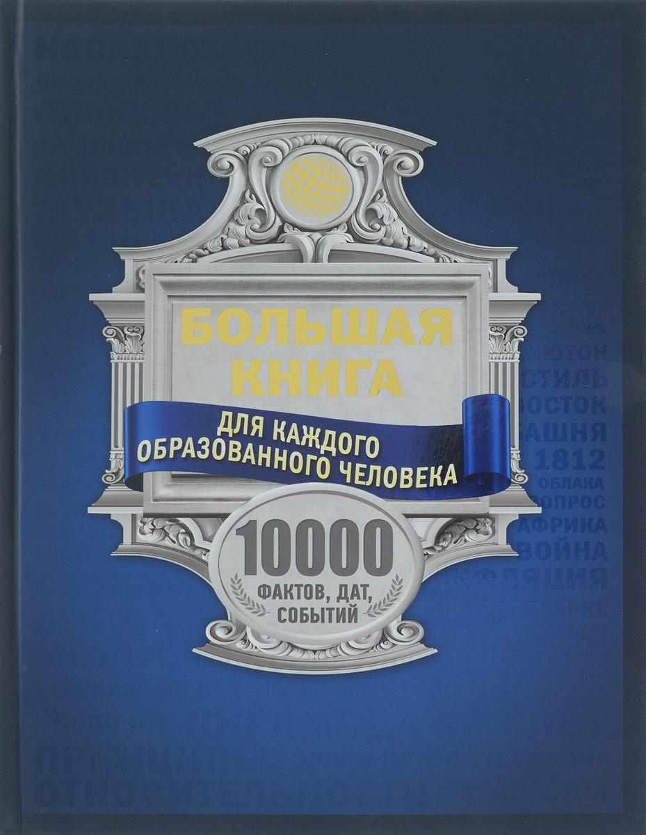 И. В. Блохина, А. А. Спектор, М. В. Тараканова Большая книга для каждого образованного человека. 10000 фактов, дат, событий