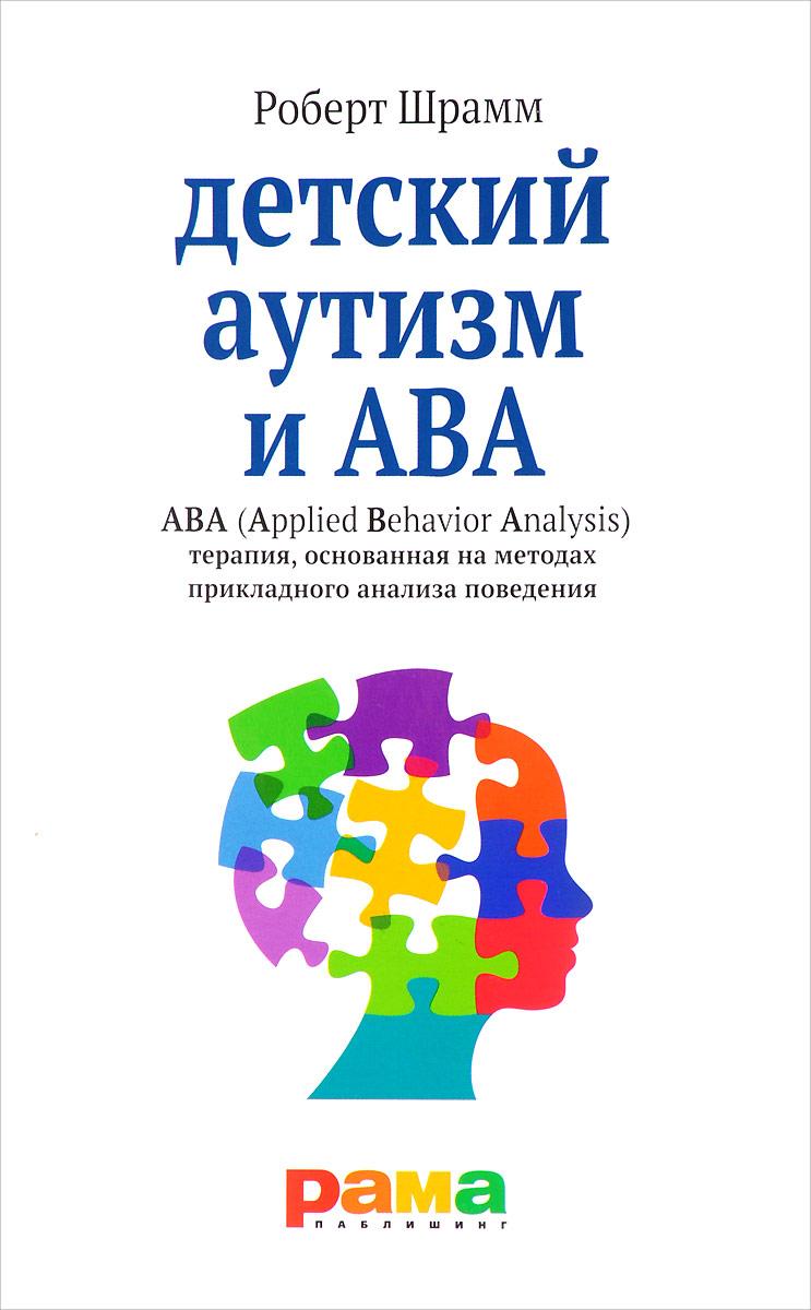 Роберт Шрамм Детский аутизм и ABA. ABA (Applied Behavior Analysis). Терапия, основанная на методах прикладного анализа поведения