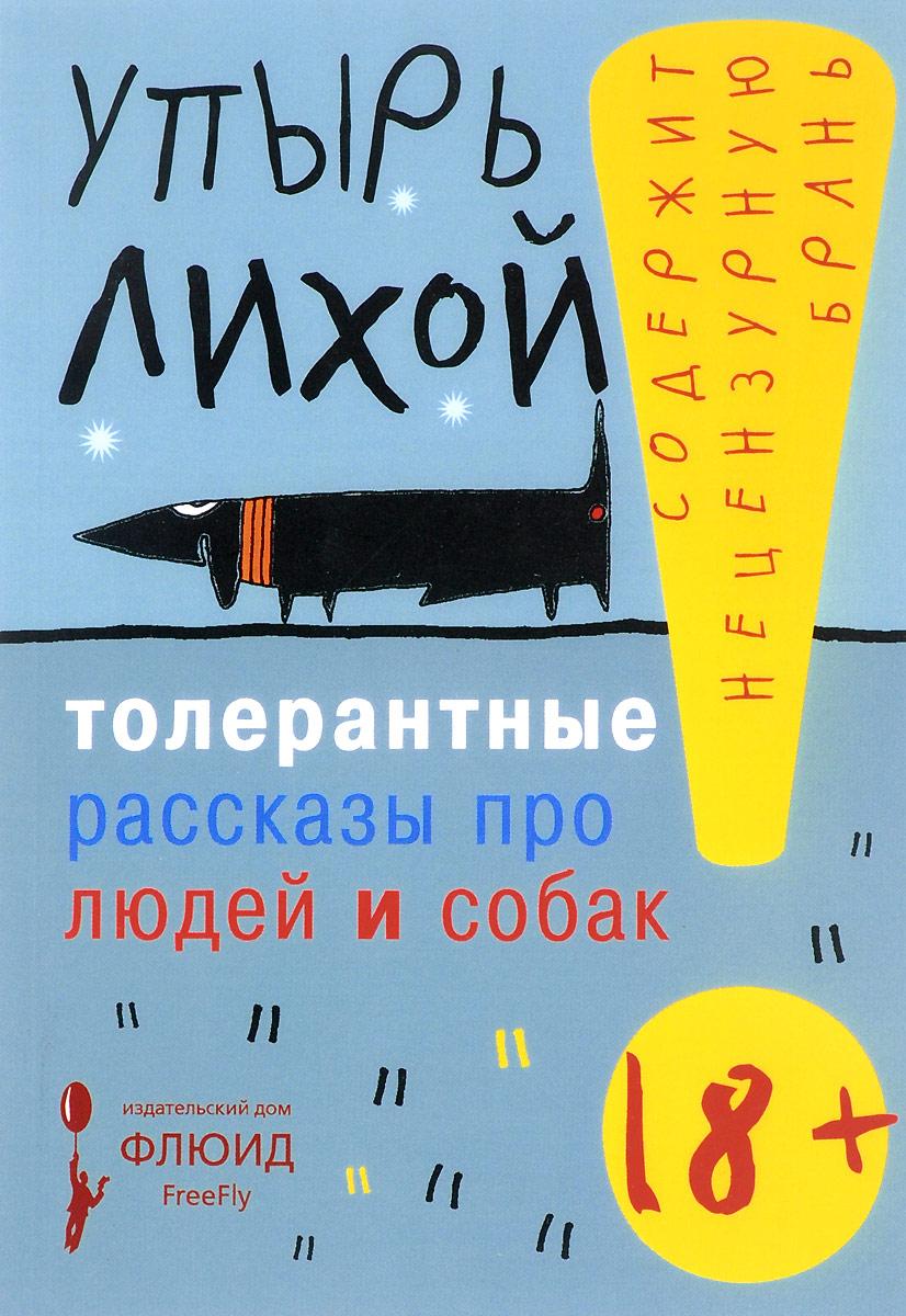 Упырь Лихой Толерантные рассказы про людей и собак дима дима и дима