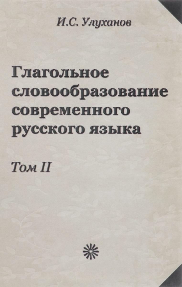 Глагольное словообразование современного русского языка. Том 2. И. С. Улуханов