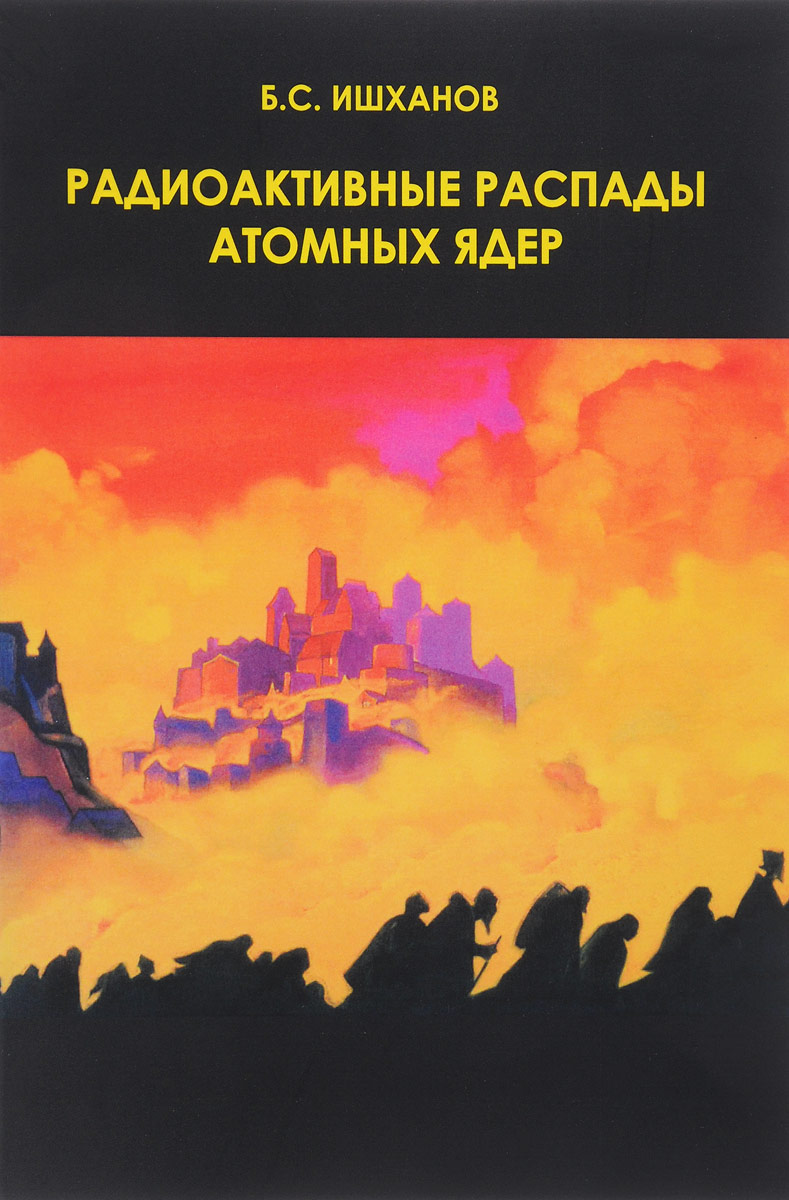 Радиоактивные распады атомных ядер. Учебное пособие. Б. С. Ишханов