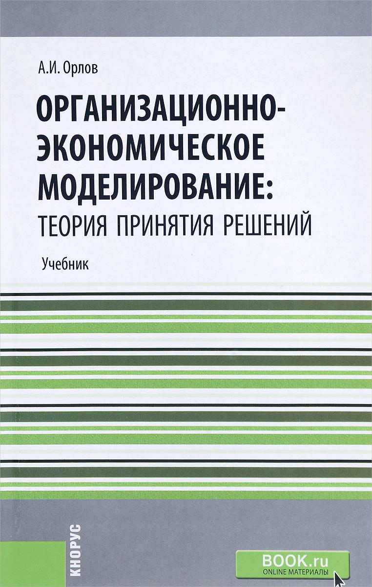 А. И. Орлов Организационно-экономическое моделирование. Теория принятия решений. Учебник