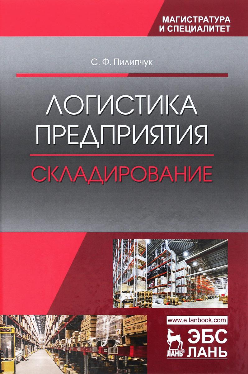 С. Ф. Пилипчук Логистика предприятия. Складирование. Учебное пособие