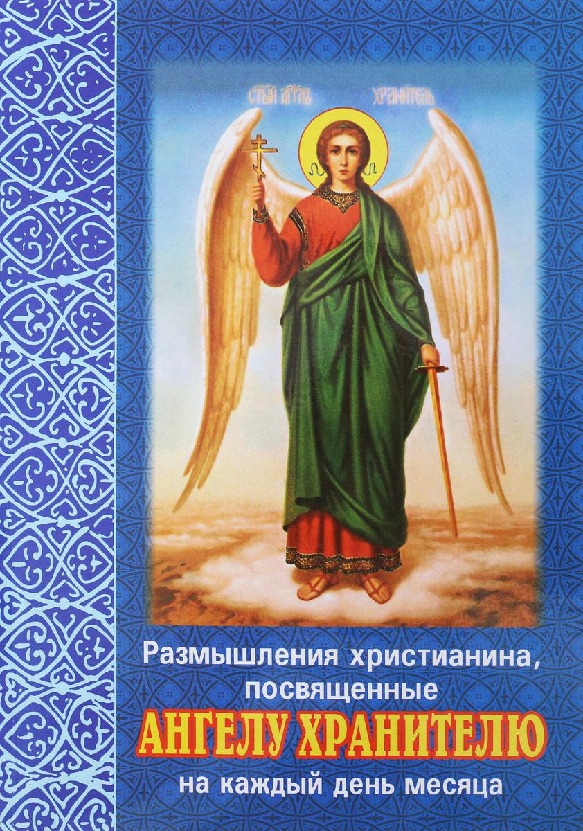 Размышления христианина, посвященные Ангелу Хранителю на каждый день месяца. С приложением канона Ангелу Хрантелю плюснин а ред размышления христианина посвященные ангелу хранителю на каждый день и месяц