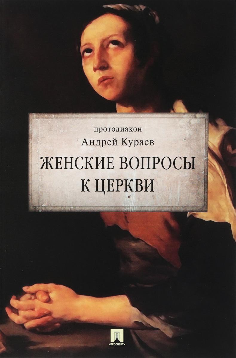 Протоиерей Андрей Кураев Женские вопросы к Церкви е шацкая в вознесенская женские ответы на женские вопросы все лучшие тренинги для женщин в одной книге