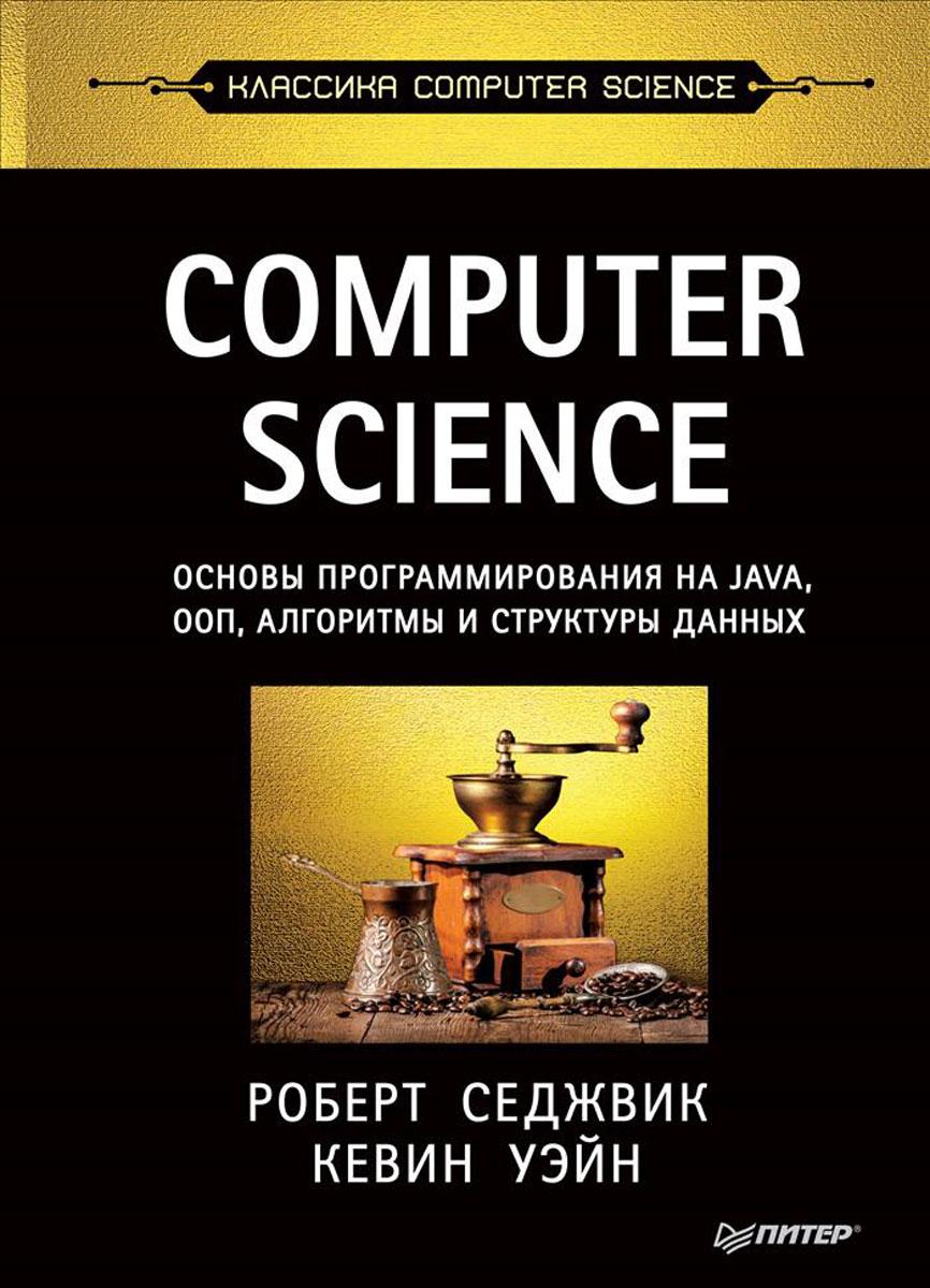 Роберт Седжвик, Кевин Уэйн Computer Science. Основы программирования на Java, ООП, алгоритмы и структуры данных робертлафоре структуры данных и алгоритмы в java