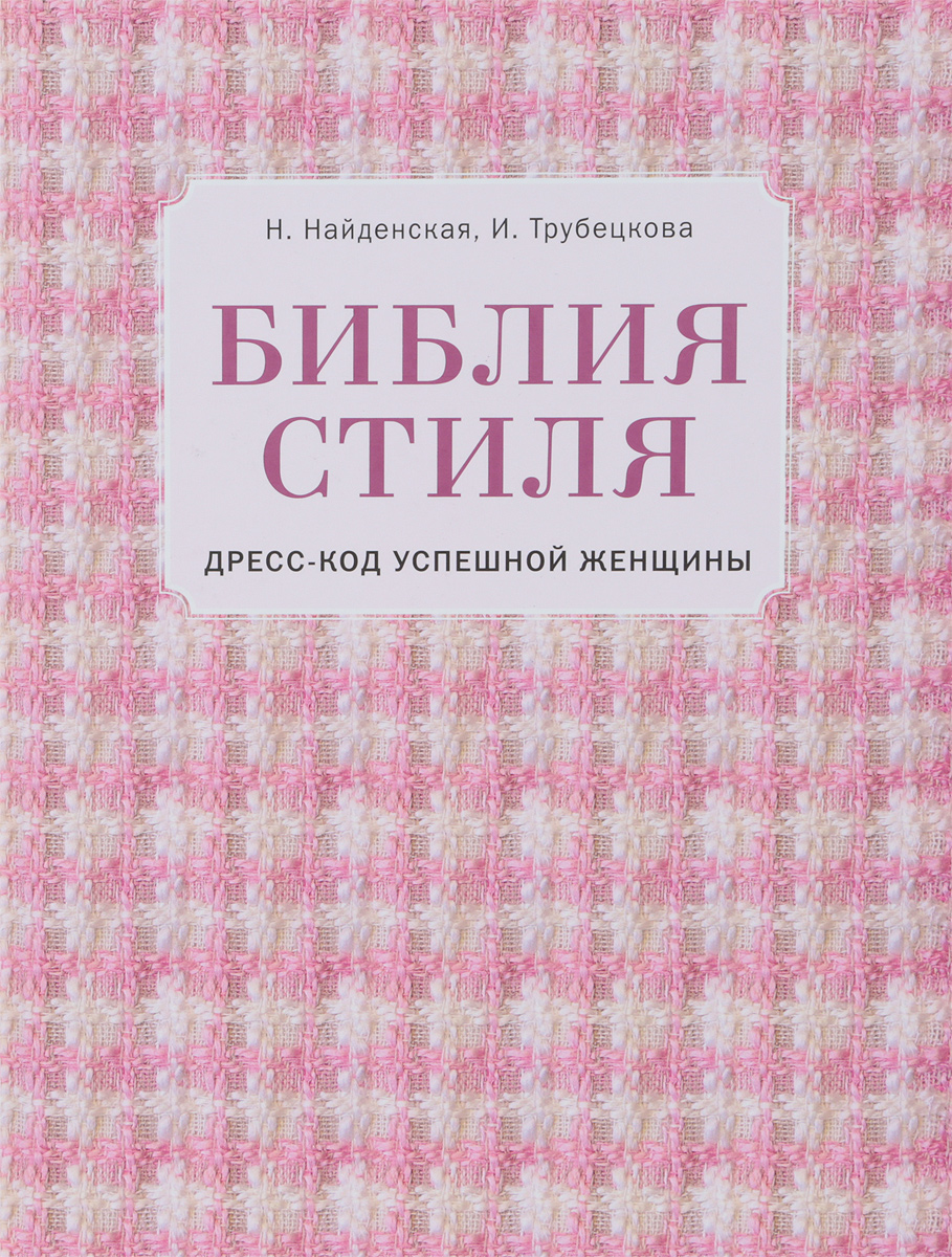 Н. Найденская, И. Трубецкова Библия стиля. Дресс-код успешной женщины найденская н трубецкова и мастер класс по безупречному стилю