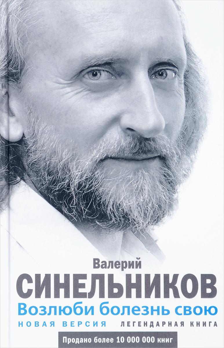 Возлюби болезнь свою. Валерий Владимирович Синельников