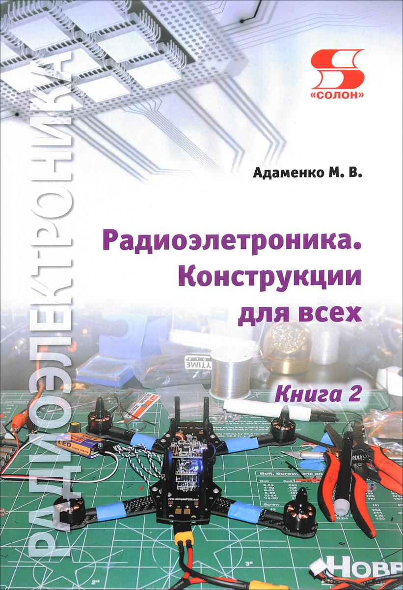 М. В. Адаменко Радиоэлектроника. Конструкции для всех. Книга 2