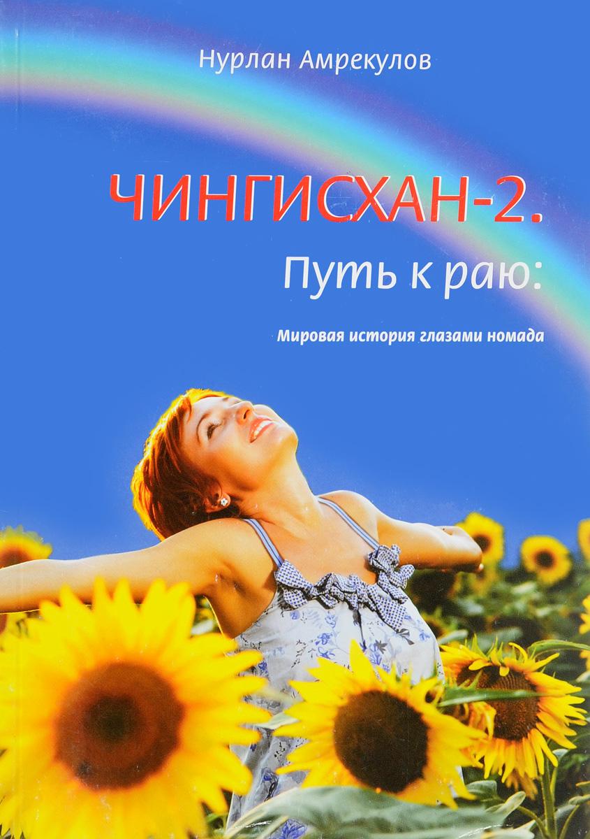 Нурлан Амрекулов Чингисхан-2. Путь к раю. Мировая история глазами номада