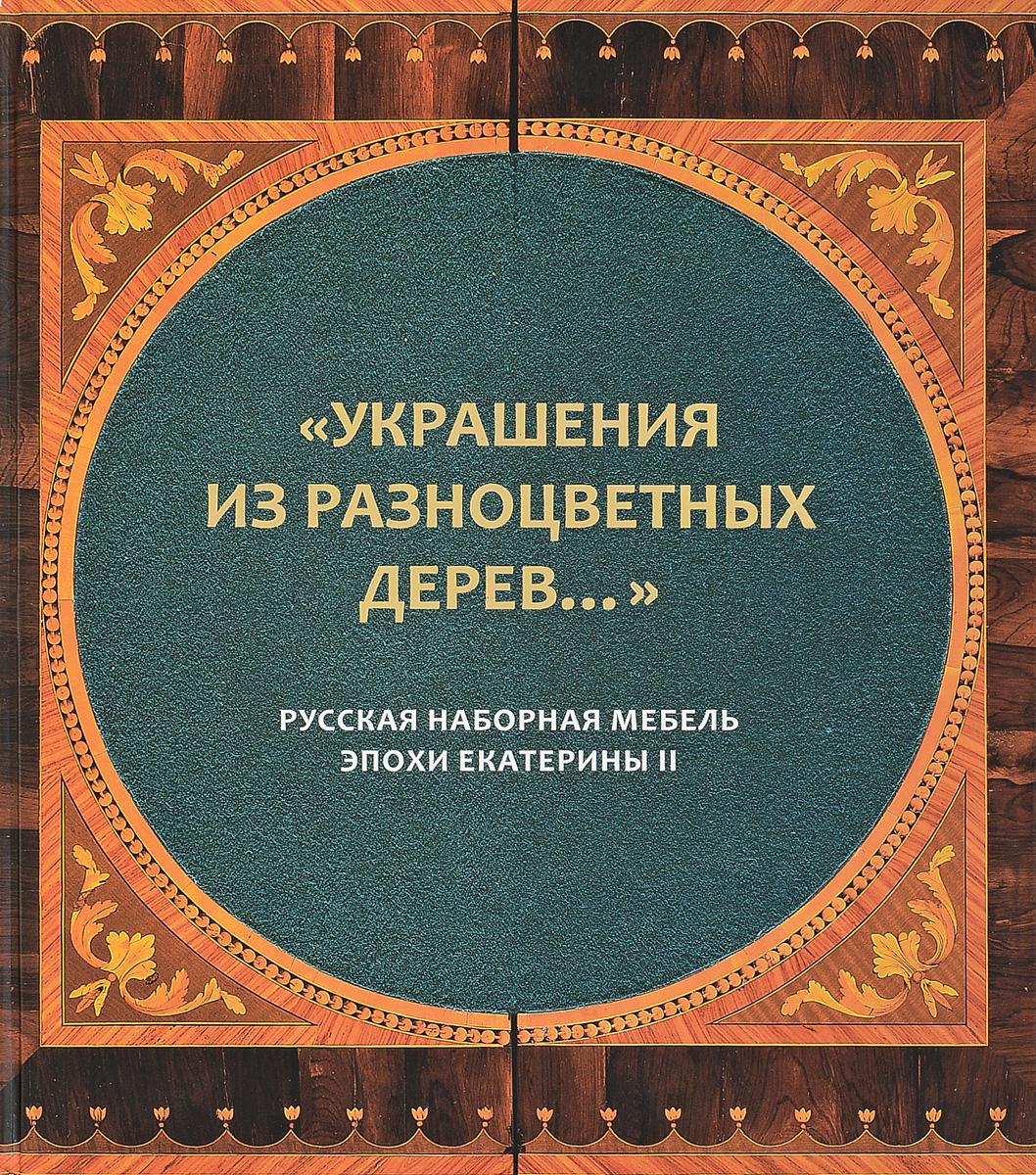Украшения из разноцветных дерев... Русская наборная мебель эпохи Екатерины II. Каталог к выставке