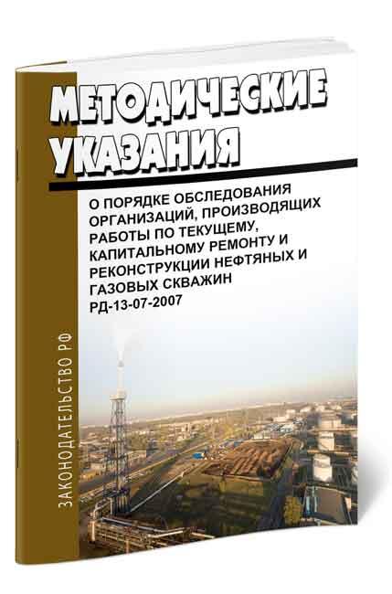 РД 13-07-2007 Методические указания о порядке обследования организаций, производящих работы по текущему, капитальному ремонту и реконструкции нефтяных и газовых скважин