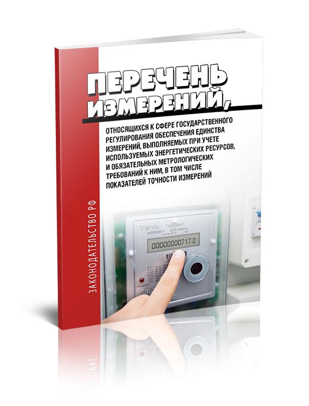Перечень измерений, относящихся к сфере государственного регулирования обеспечения единства измерений, выполняемых при учете используемых энергетических ресурсов, и обязательных метрологических требований к ним, в том числе показателей точности измерений