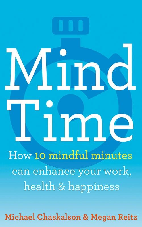 Mind Time: How ten mindful minutes can enhance your work, health and happines в а тырыгина мы и наши будни we and our day to day life учебное пособие