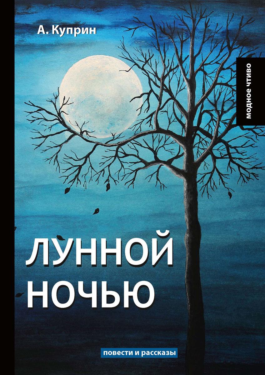 А. Куприн Лунной ночью ISBN: 978-5-521-06507-3 а и куприн резеда