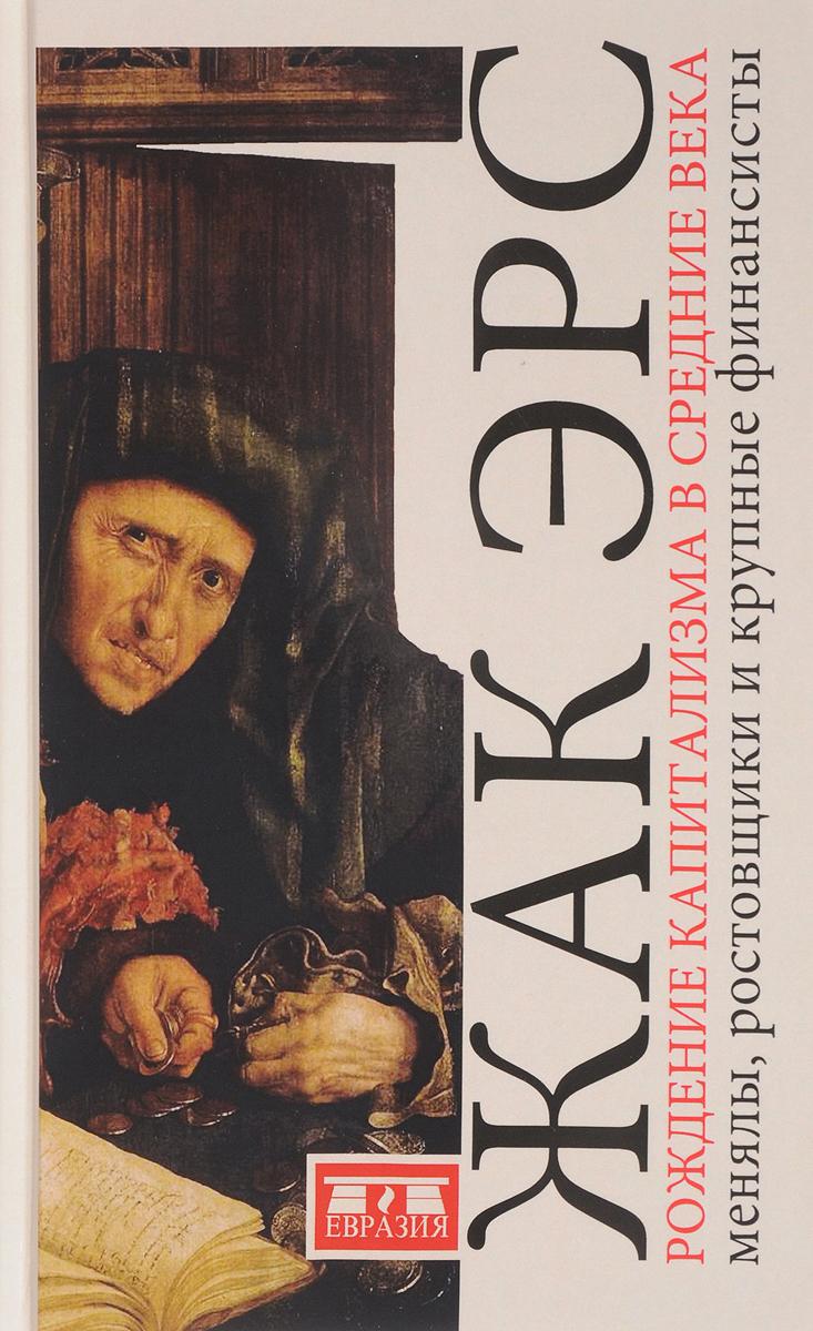 Жак Эрс Рождение капитализма в Средние века. Менялы, ростовщики и крупные финансисты