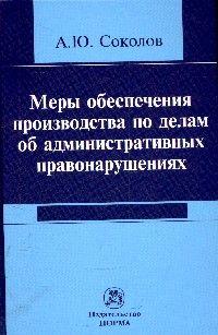 Меры обеспечения производства по делам об административных правонарушениях. А. Ю. Соколов