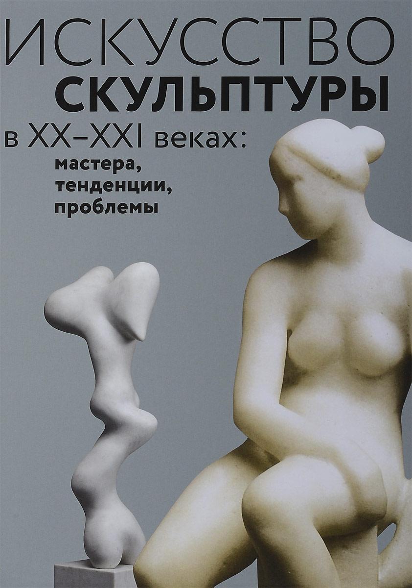 Искусство скульптуры в ХХ–ХХI веках. Мастера, тенденции, проблемы
