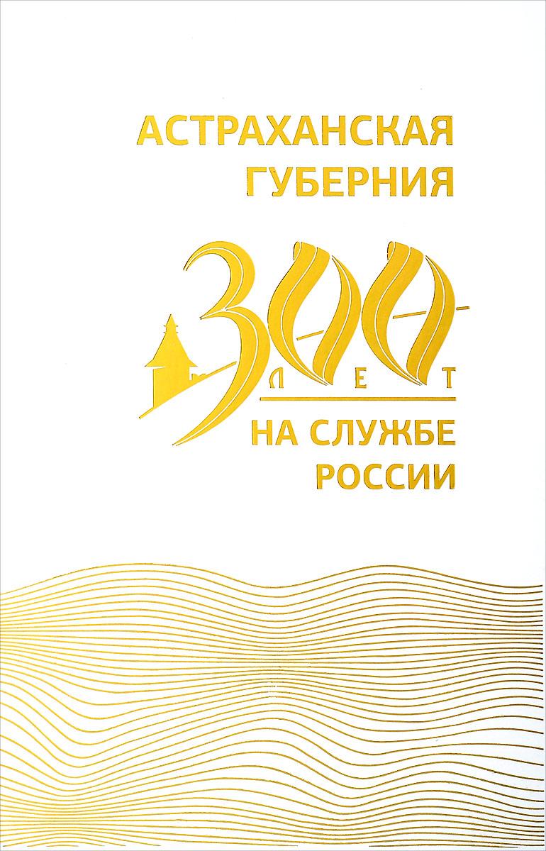 Астраханская губерния. 300 лет на службе России