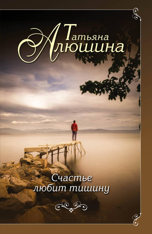 Татьяна Алюшина Счастье любит тишину ISBN: 978-5-04-091960-4 татьяна алюшина счастье среднего возраста