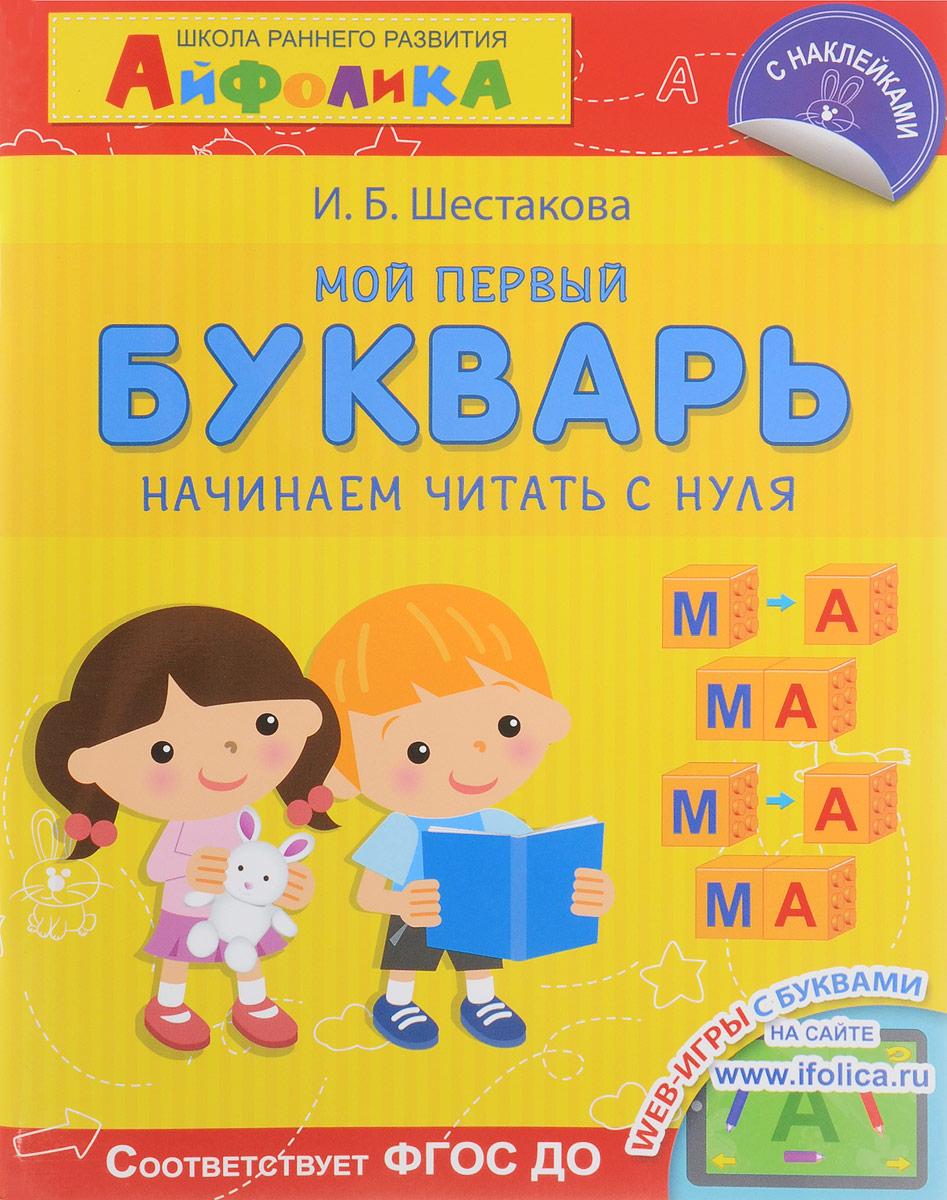 И. Б. Шестакова Школа раннего развития. Мой первый букварь. Начинаем читать с нуля