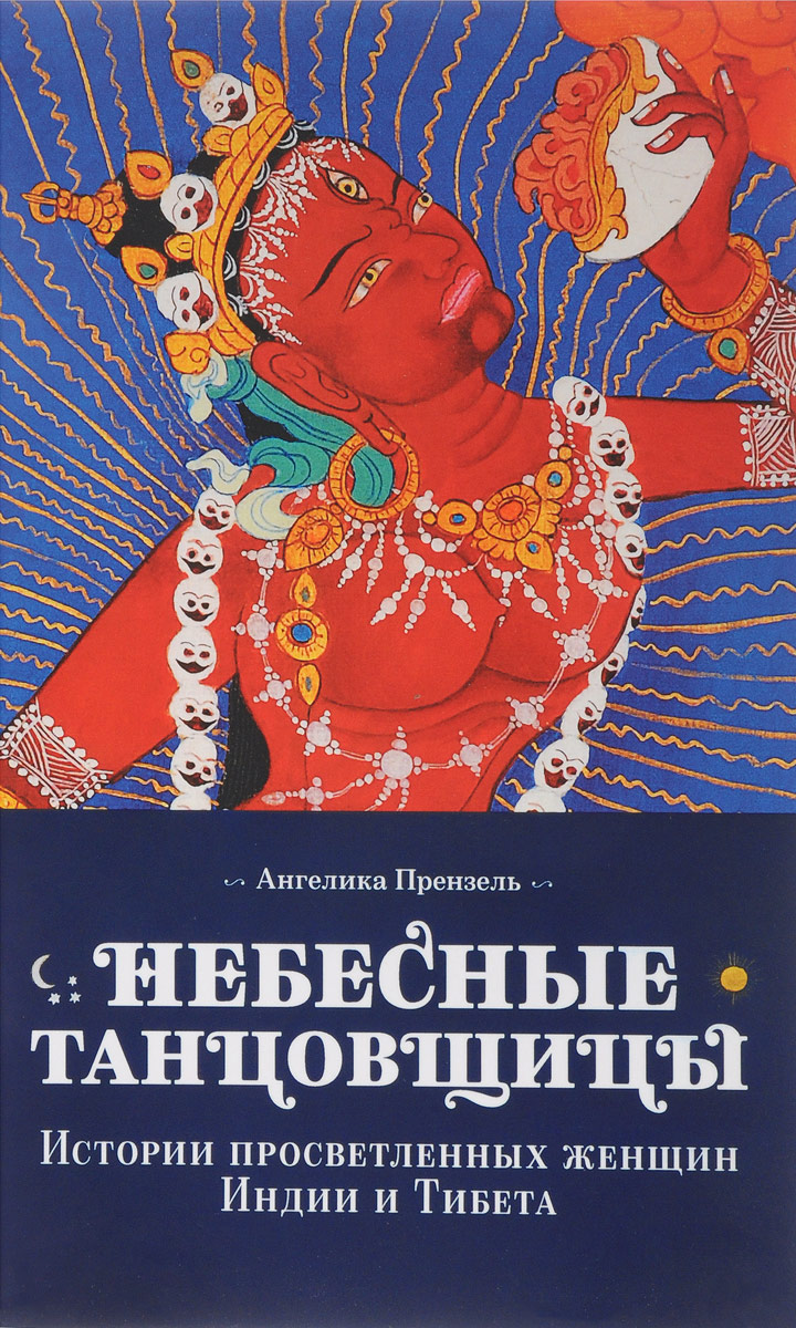 Небесные танцовщицы. Истории просветленных женщин Индии и Тибета. Ангелика Прензель