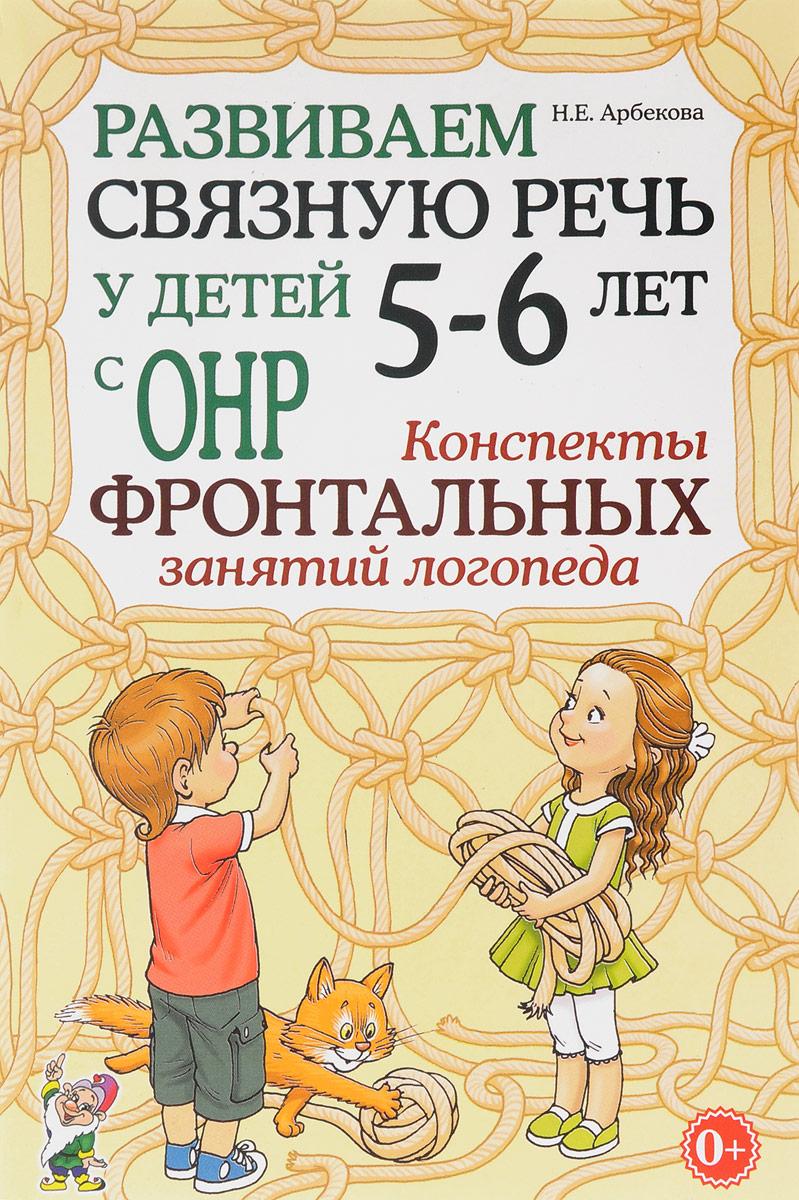 Арбекова Развиваем связную речь у детей 5-6 лет с ОНР. Конспекты фронтальных занятий логопеда