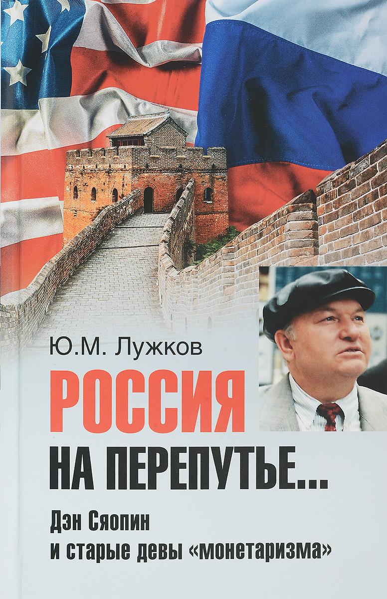Ю.М. Лужков Россия на перепутье... Дэн Сяопин и старые девы монетаризма