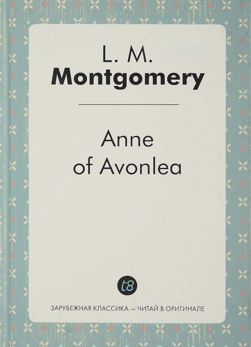 L. M. Montgomery Anne of Avonlea/Энн в Эвонли montgomery l anne of windy poplars энн ветреных тополей на англ яз