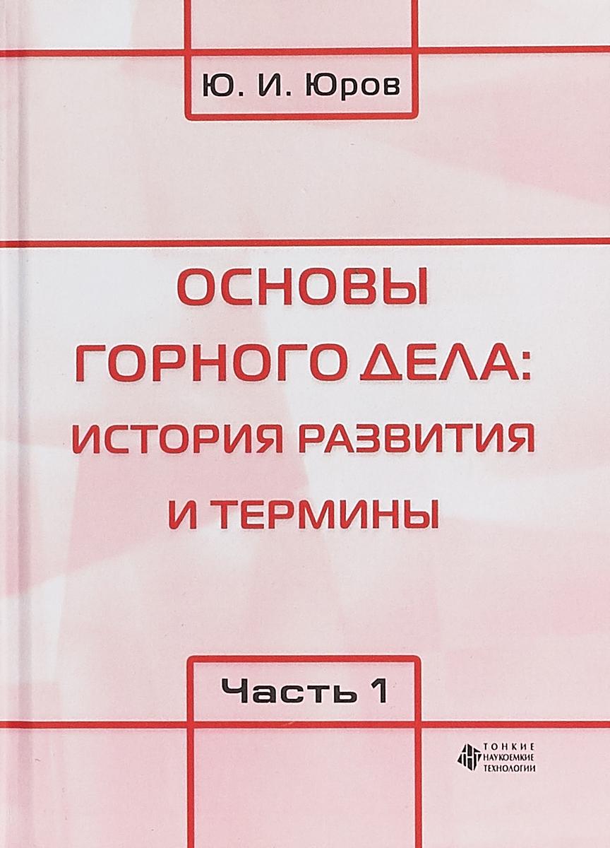 Ю. И. Юров Основы горного дела. История развития и термины. В 2 частях. Часть 1