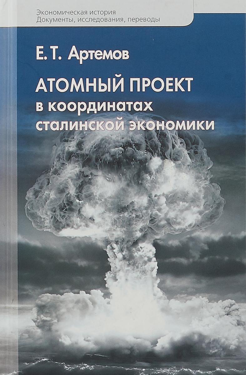 Атомный проект в координатах сталинской экономики. Е. Т. Артемов