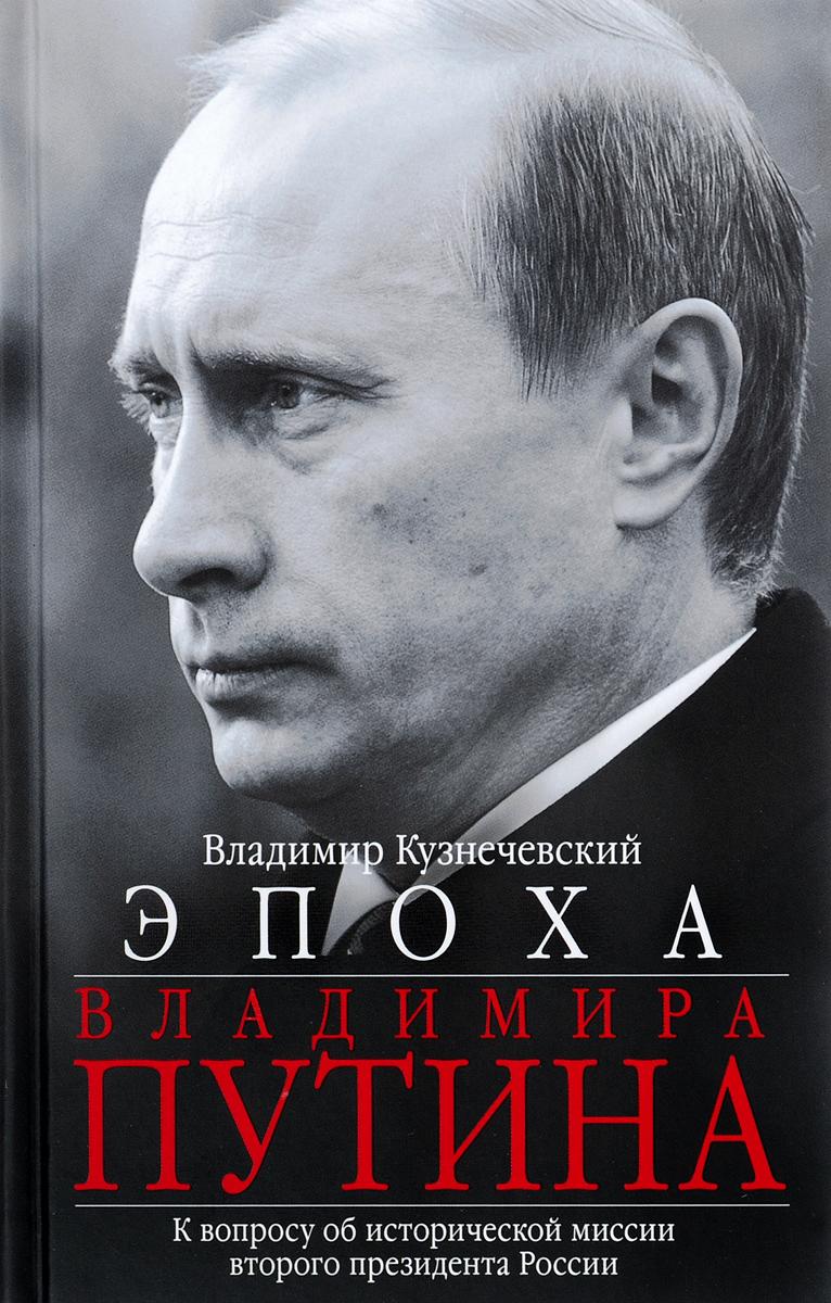 Владимир Кузнечевский Эпоха Владимира Путина. К вопросу об исторической миссии второго президента России